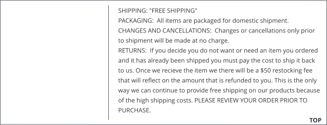 "SHIPPING: ""FREE SHIPPING""  PACKAGING:  All items are packaged for domestic shipment.  CHANGES AND CANCELLATIONS:  Changes or cancellations only prior to shipment will be made at no charge.  RETURNS:  If you decide you do not want or need an item you ordered and it has already been shipped you must pay the cost to ship it back to us. Once we recieve the item we there will be a $50 restocking fee that will reflect on the amount that is refunded to you. This is the only way we can continue to provide free shipping on our products because of the high shipping costs. PLEASE REVIEW YOUR ORDER PRIOR TO PURCHASE.                                                        TOP"
