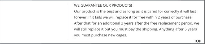 WE GUARANTEE OUR PRODUCTS!  Our product is the best and as long as it is cared for correctly it will last forever. If it fails we will replace it for free within 2 years of purchase. After that for an additional 3 years after the free replacement period, we will still replace it but you must pay the shipping. Anything after 5 years you must purchase new cages. 			        TOP