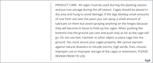 PRODUCT CARE:  All cages must be used durring the planting season and put into storage during the off season. Cages should be placed in dry area and hung to avoid damage. If the legs develop small amounts of rust from use over the years you can spray a small amount of lubricant on them but avoid spraying anything on the hinges because they will become to loose to hold up the cages. When pushing the bottoms into the ground use care and push only as far as the cage will go. Do not use feet, hammer or other object to place cage into the ground. You must secure your cages properly. We cannot warrant against natural disasters to inlcude storms, high winds, fires, misuse, improper use or improper storage of the cages or extensions. PLEASE REVIEW PRIOR TO USE.                                                                      TOP