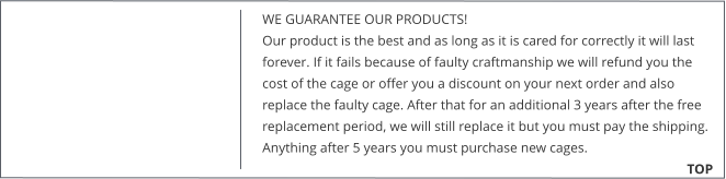 WE GUARANTEE OUR PRODUCTS!  Our product is the best and as long as it is cared for correctly it will last forever. If it fails because of faulty craftmanship we will refund you the cost of the cage or offer you a discount on your next order and also replace the faulty cage. After that for an additional 3 years after the free replacement period, we will still replace it but you must pay the shipping. Anything after 5 years you must purchase new cages. 			        TOP